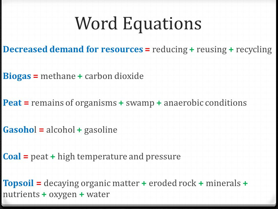 Word Equations Decreased demand for resources = reducing + reusing + recycling. Biogas = methane + carbon dioxide.