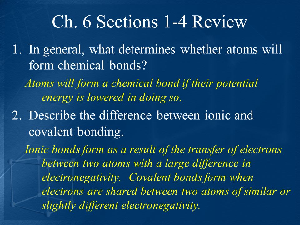 Ch. 6 Sections 1-4 Review In general, what determines whether atoms will form chemical bonds