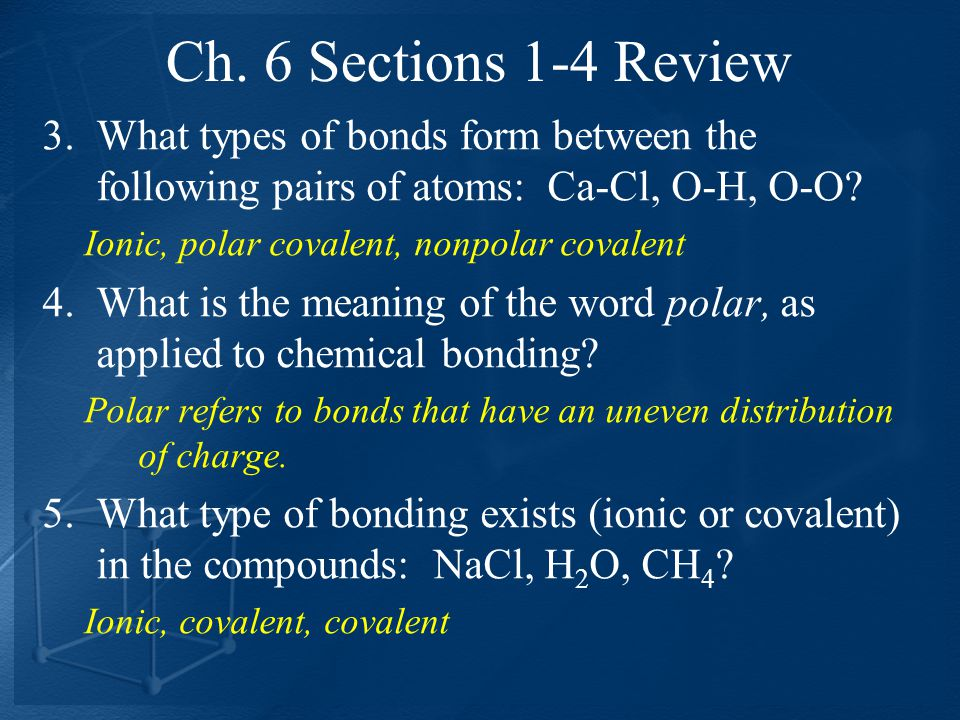 Ch. 6 Sections 1-4 Review What types of bonds form between the following pairs of atoms: Ca-Cl, O-H, O-O