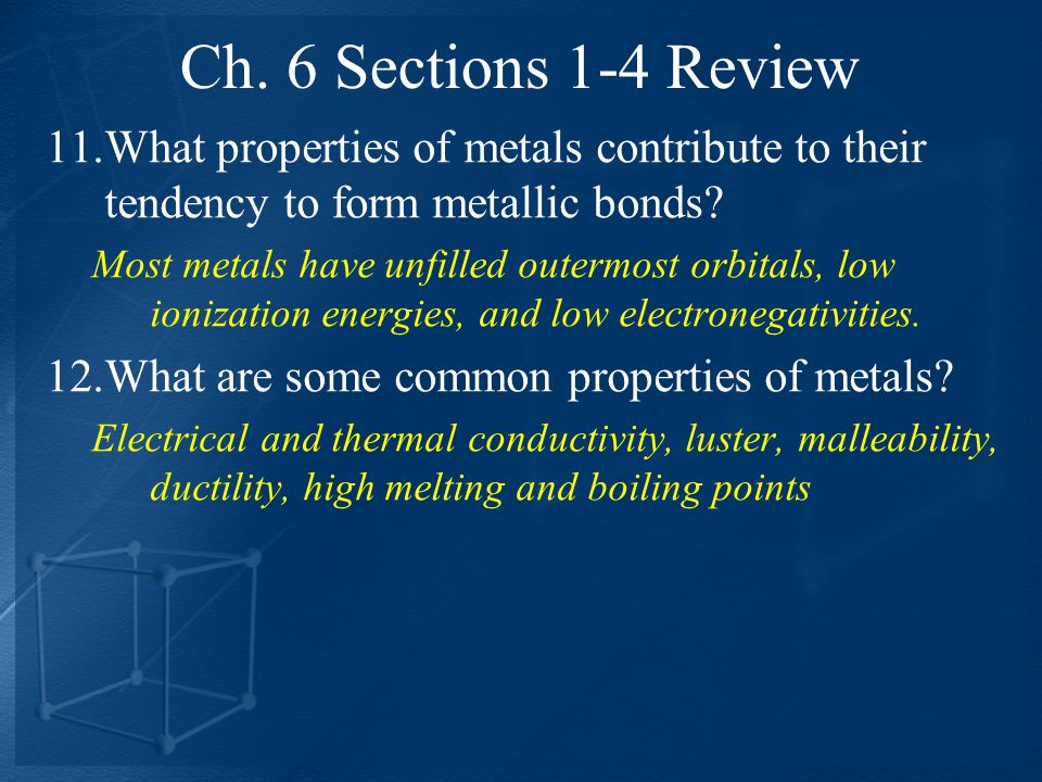 Ch. 6 Sections 1-4 Review What properties of metals contribute to their tendency to form metallic bonds