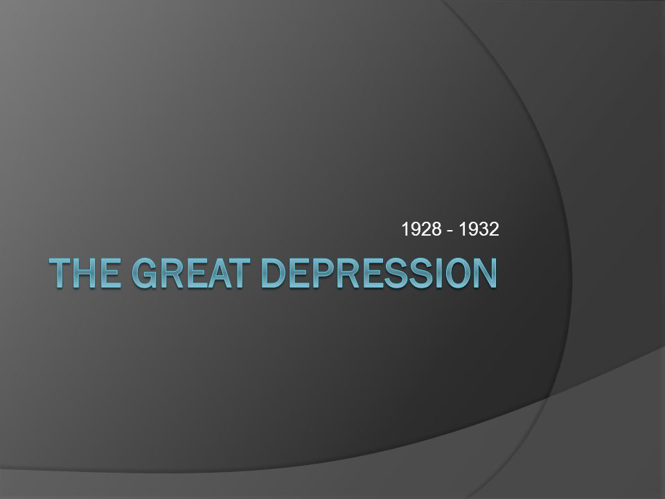 1928 - 1932 The Great Depression