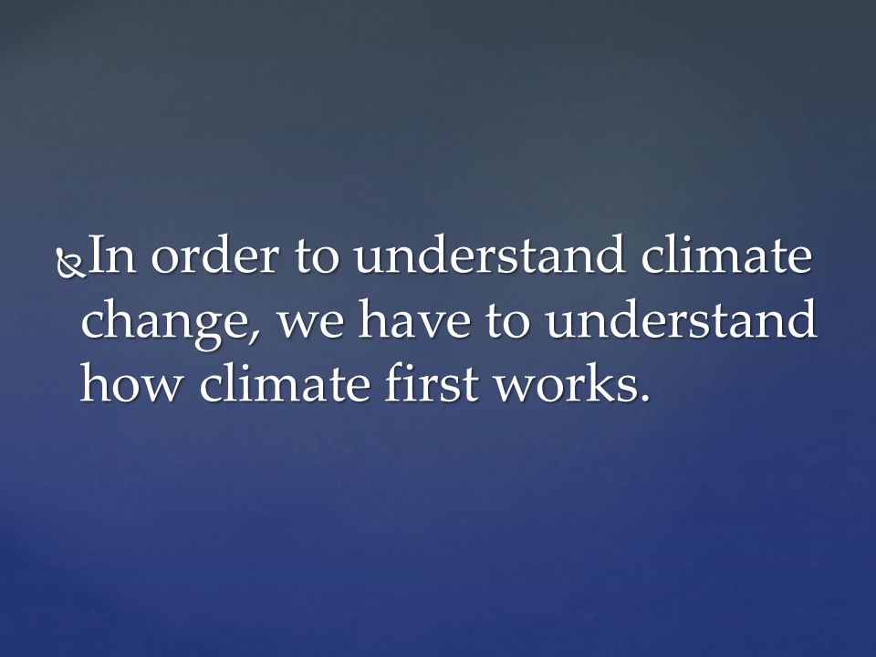 In order to understand climate change, we have to understand how climate first works.