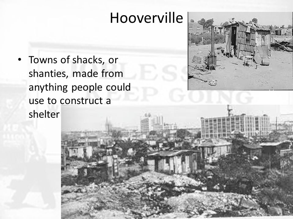 Hooverville Towns of shacks, or shanties, made from anything people could use to construct a shelter.