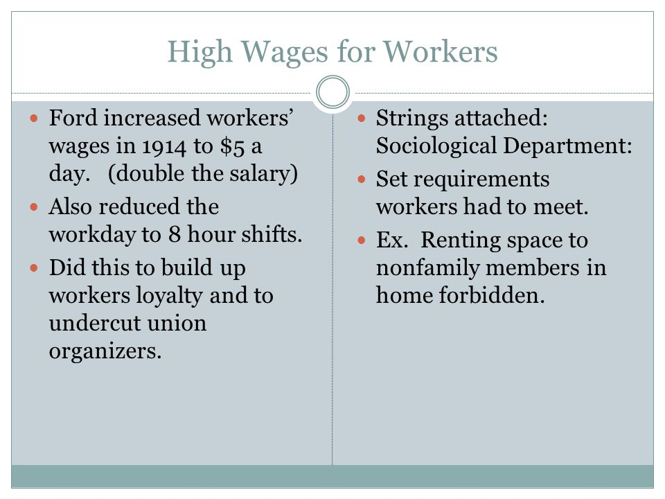 High Wages for Workers Ford increased workers' wages in 1914 to $5 a day. (double the salary) Also reduced the workday to 8 hour shifts.