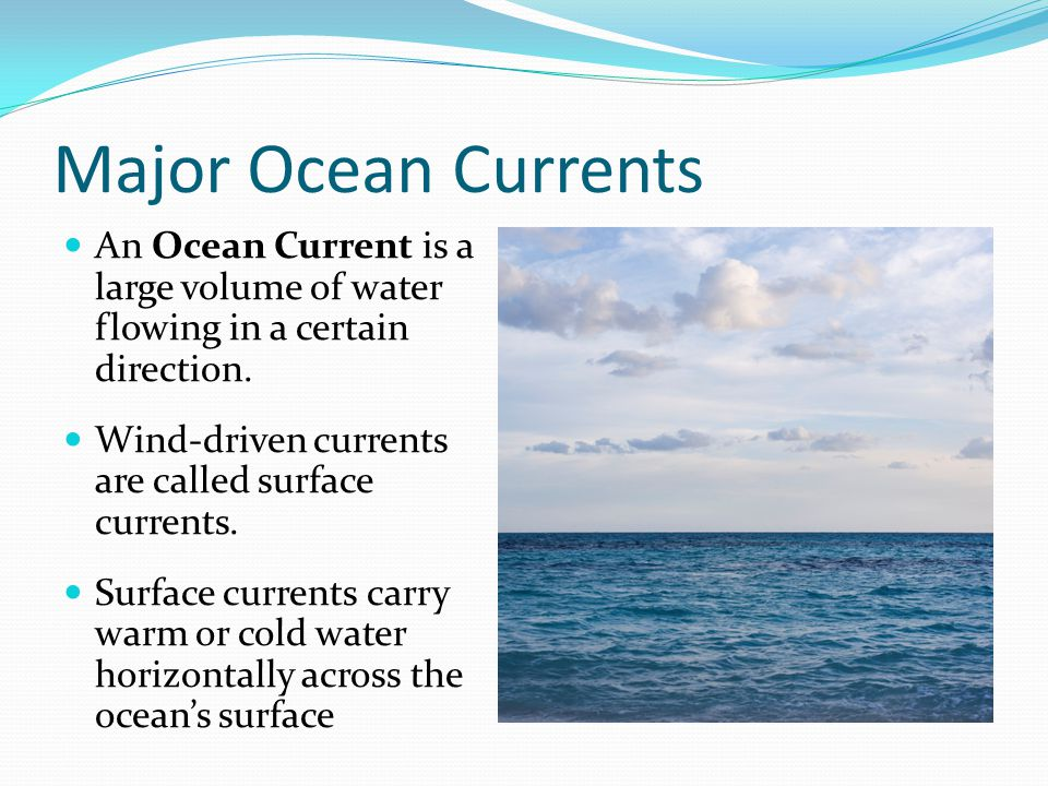Major Ocean Currents An Ocean Current is a large volume of water flowing in a certain direction. Wind-driven currents are called surface currents.