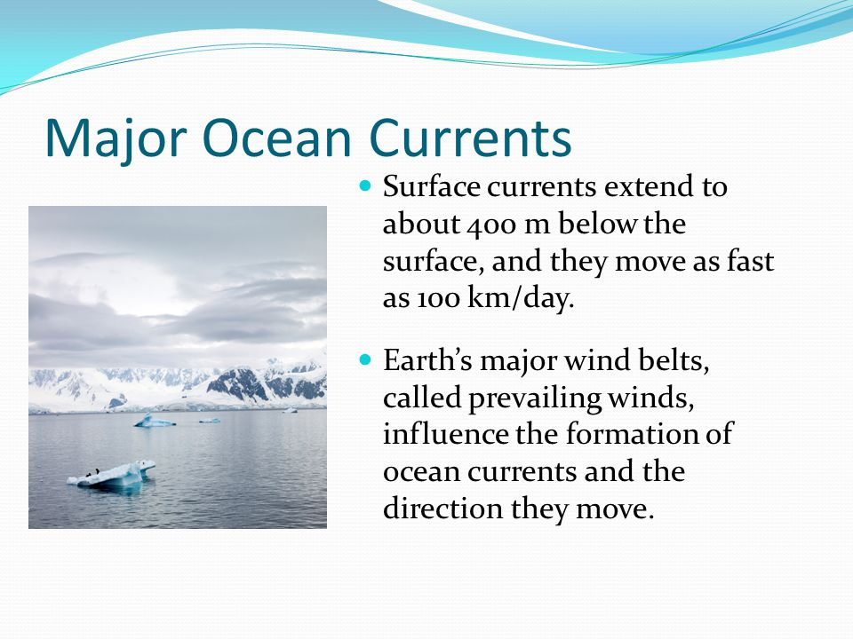 Major Ocean Currents Surface currents extend to about 400 m below the surface, and they move as fast as 100 km/day.