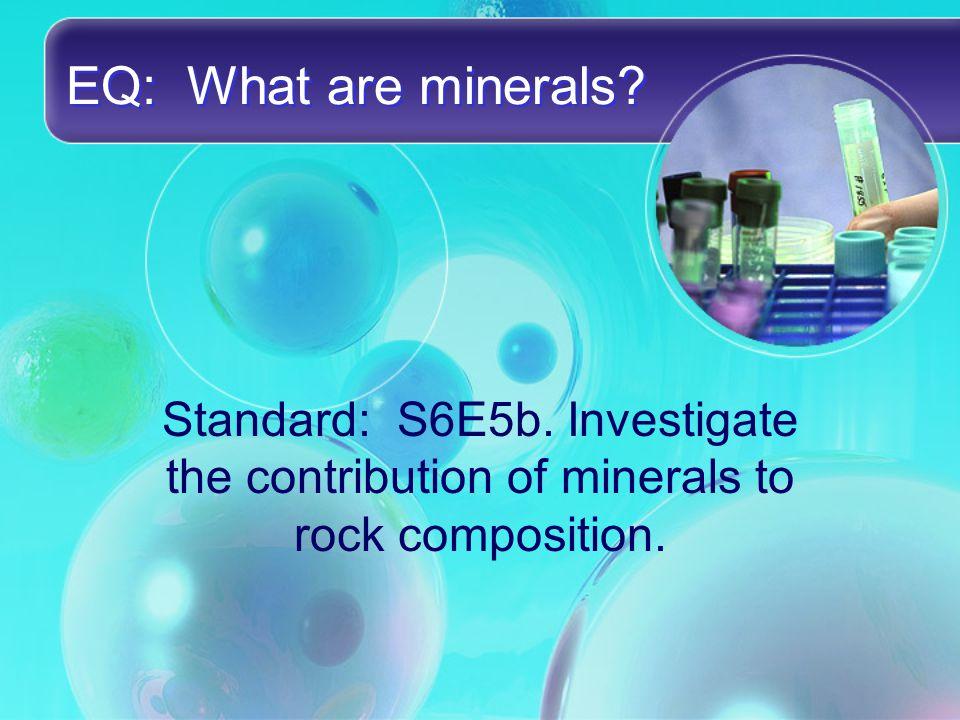 EQ: What are minerals. Standard: S6E5b.