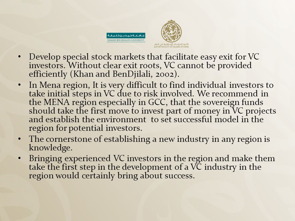 Develop special stock markets that facilitate easy exit for VC investors. Without clear exit roots, VC cannot be provided efficiently (Khan and BenDjilali, 2002).