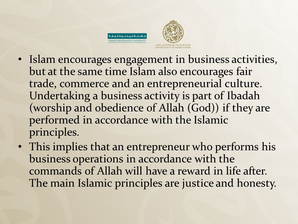 Islam encourages engagement in business activities, but at the same time Islam also encourages fair trade, commerce and an entrepreneurial culture. Undertaking a business activity is part of Ibadah (worship and obedience of Allah (God)) if they are performed in accordance with the Islamic principles.