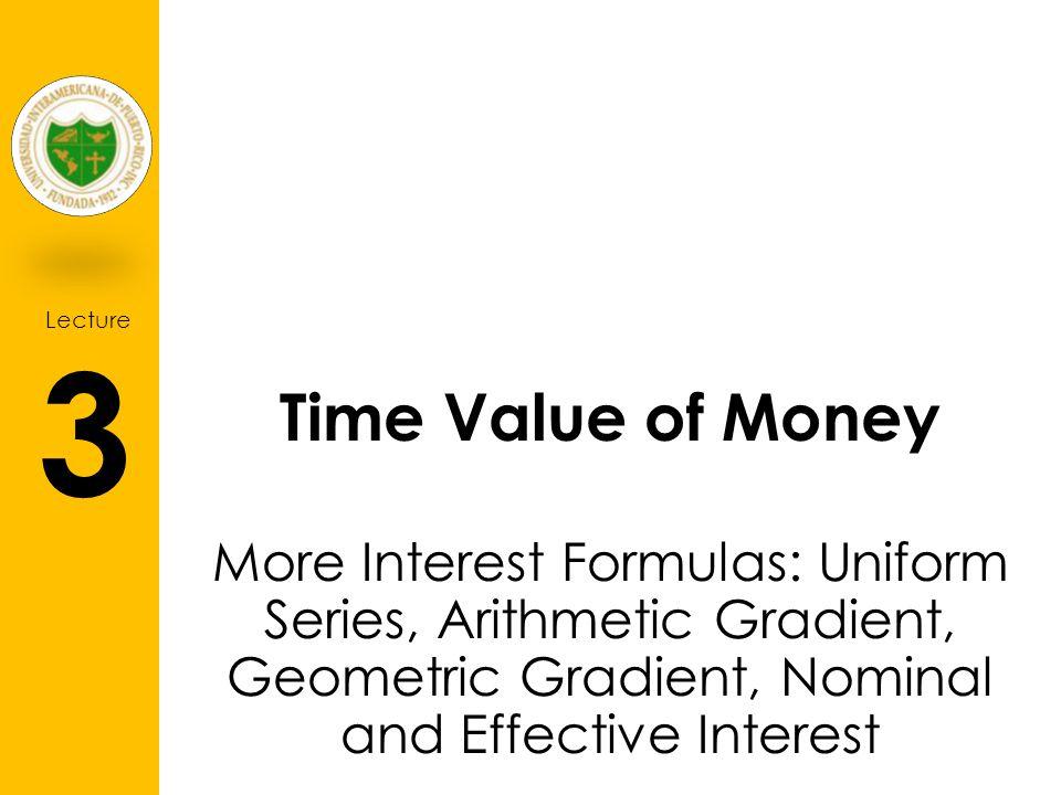 Time Value of Money More Interest Formulas: Uniform Series, Arithmetic Gradient, Geometric Gradient, Nominal and Effective Interest.