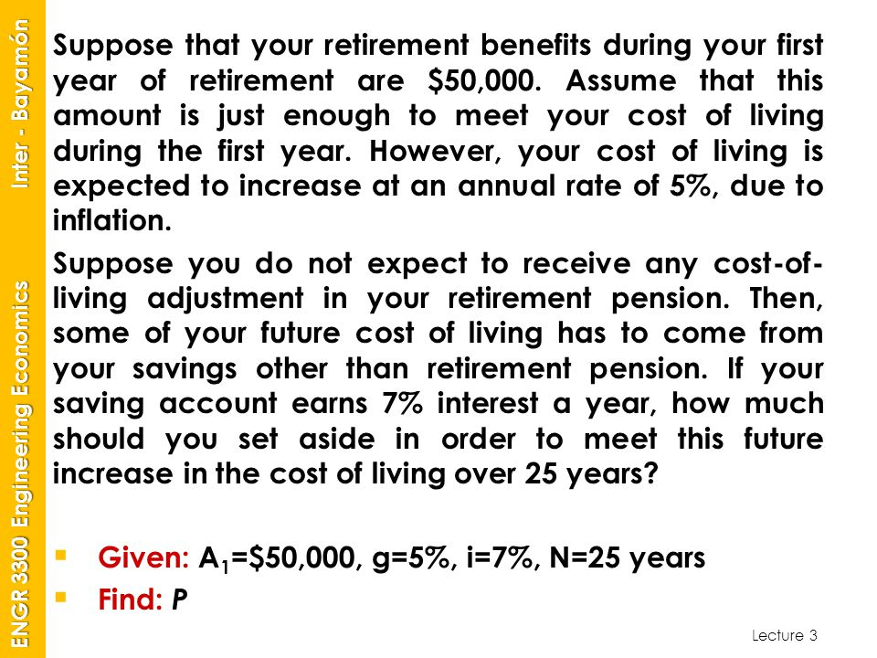 Suppose that your retirement benefits during your first year of retirement are $50,000. Assume that this amount is just enough to meet your cost of living during the first year. However, your cost of living is expected to increase at an annual rate of 5%, due to inflation.
