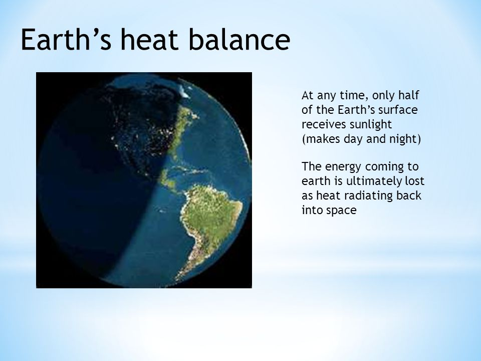 Earth's heat balance At any time, only half of the Earth's surface receives sunlight. (makes day and night)