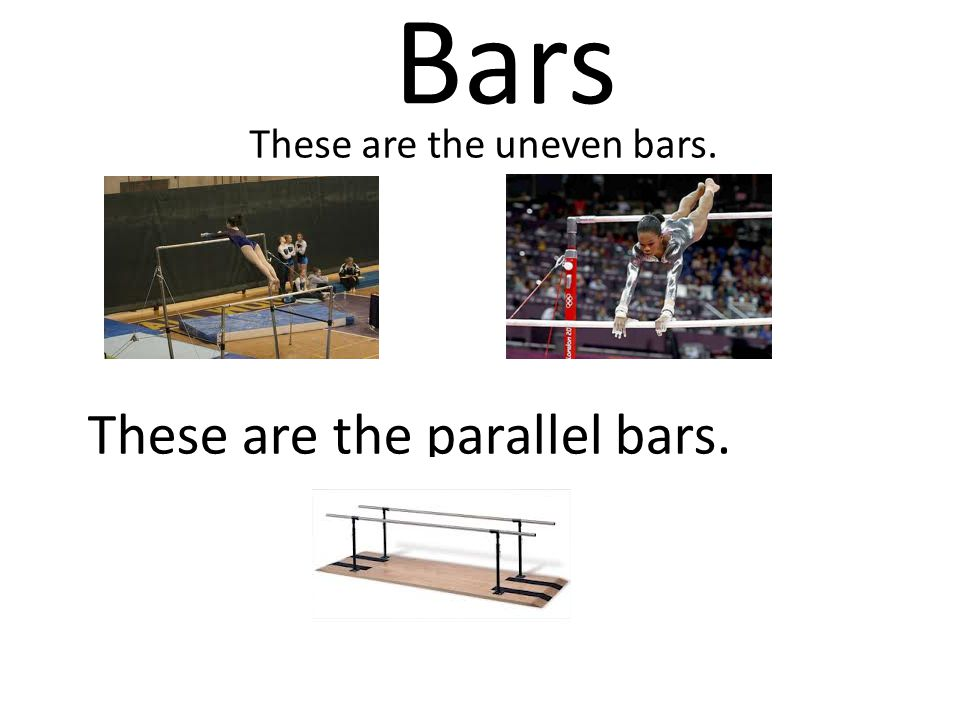 Bars These are the uneven bars. These are the parallel bars.