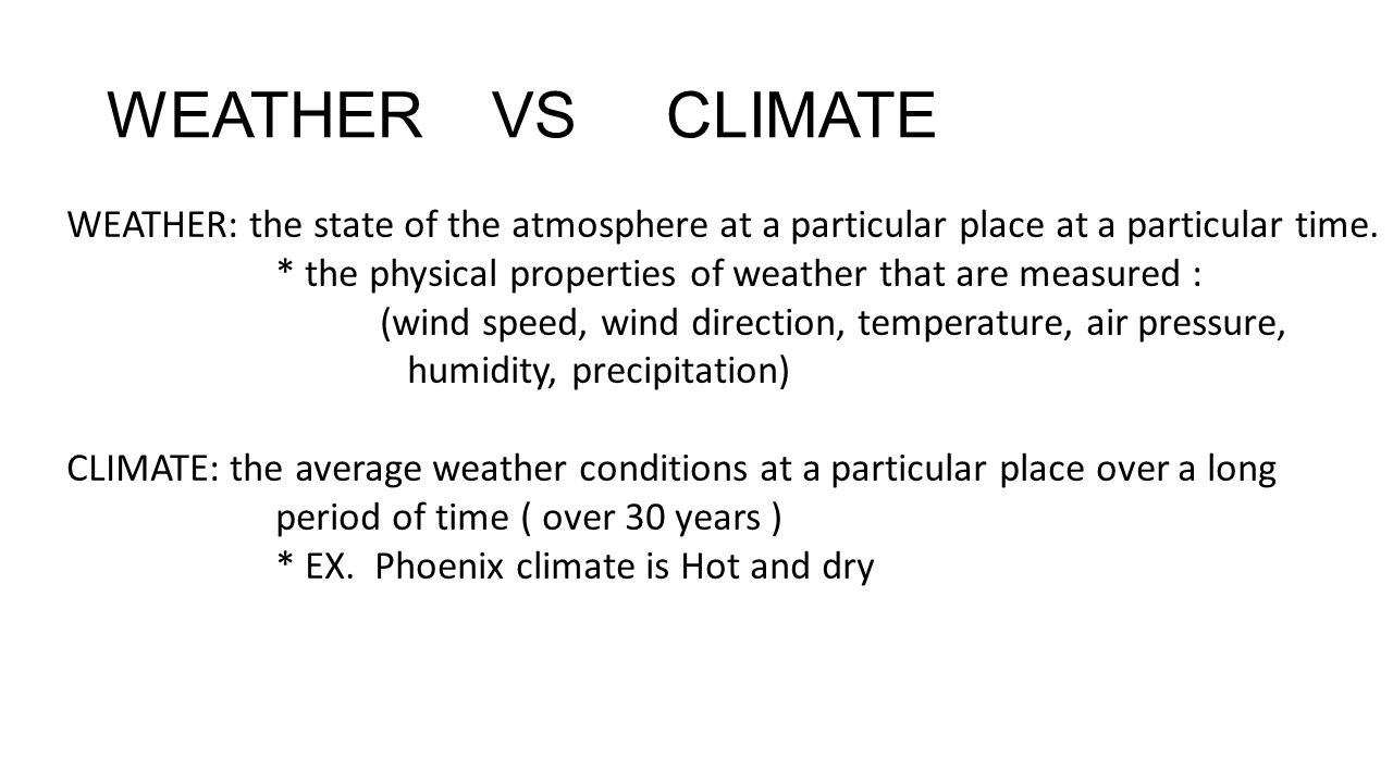 WEATHER VS CLIMATE WEATHER: the state of the atmosphere at a particular place at a particular time.