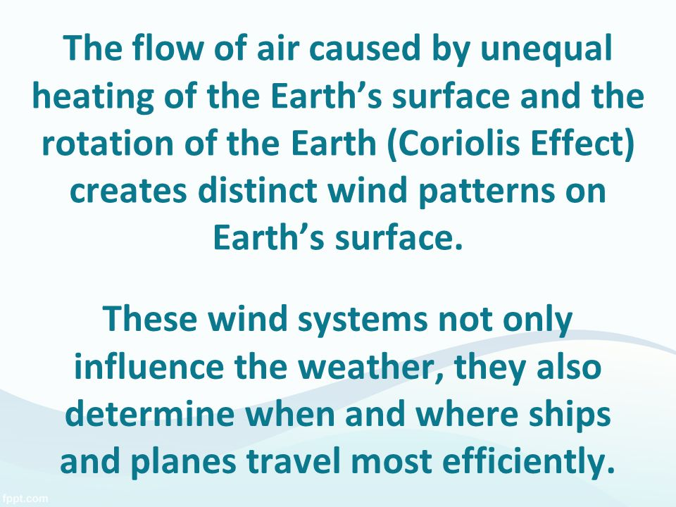 The flow of air caused by unequal heating of the Earth's surface and the rotation of the Earth (Coriolis Effect) creates distinct wind patterns on Earth's surface.