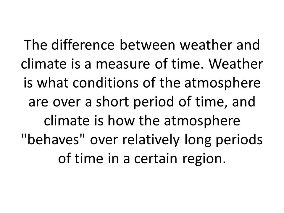 The difference between weather and climate is a measure of time