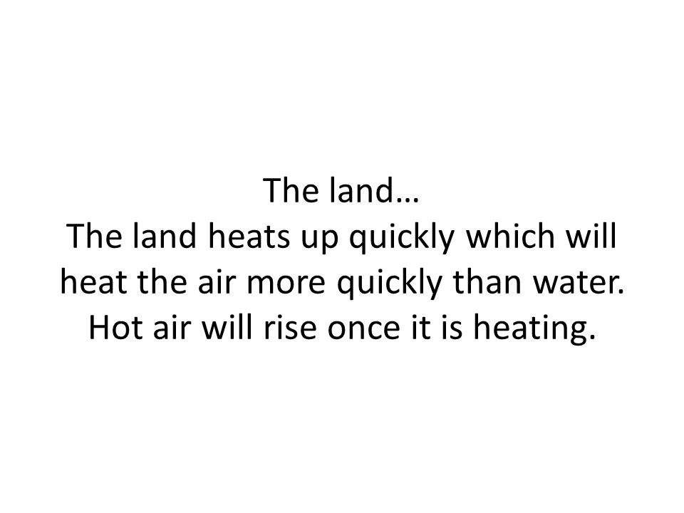 The land… The land heats up quickly which will heat the air more quickly than water.