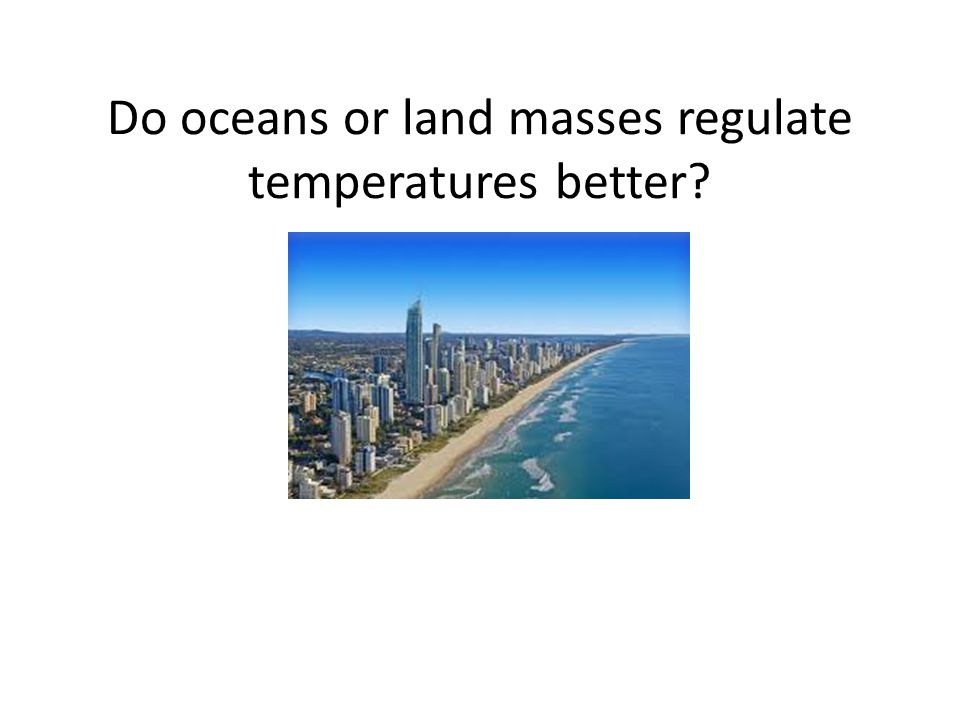 Do oceans or land masses regulate temperatures better