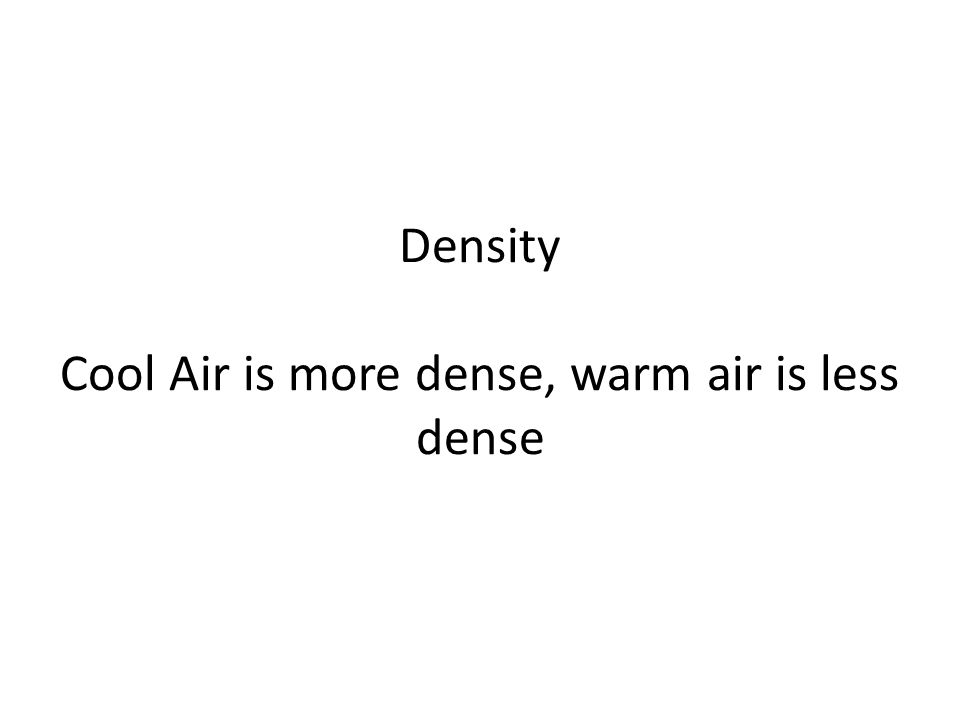 Density Cool Air is more dense, warm air is less dense