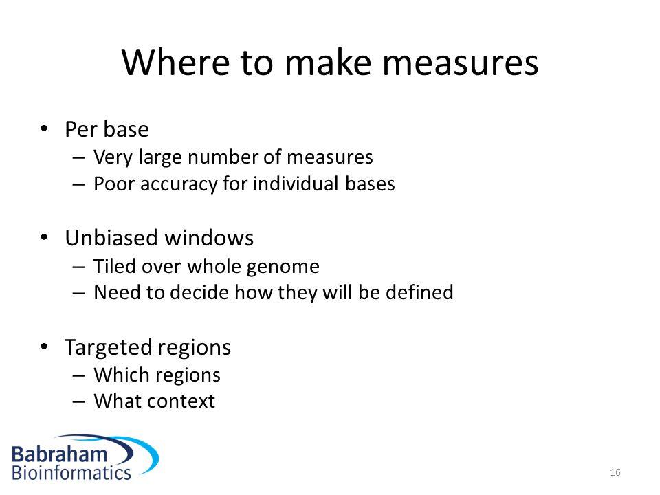 Where to make measures Per base Unbiased windows Targeted regions