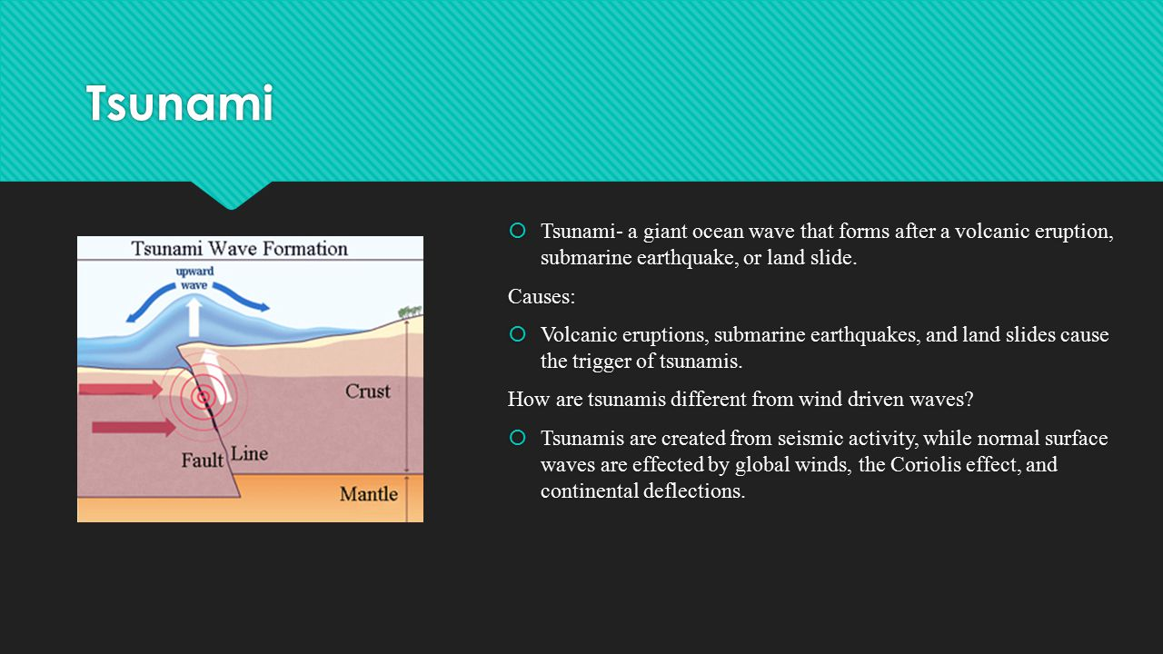 Tsunami Tsunami- a giant ocean wave that forms after a volcanic eruption, submarine earthquake, or land slide.