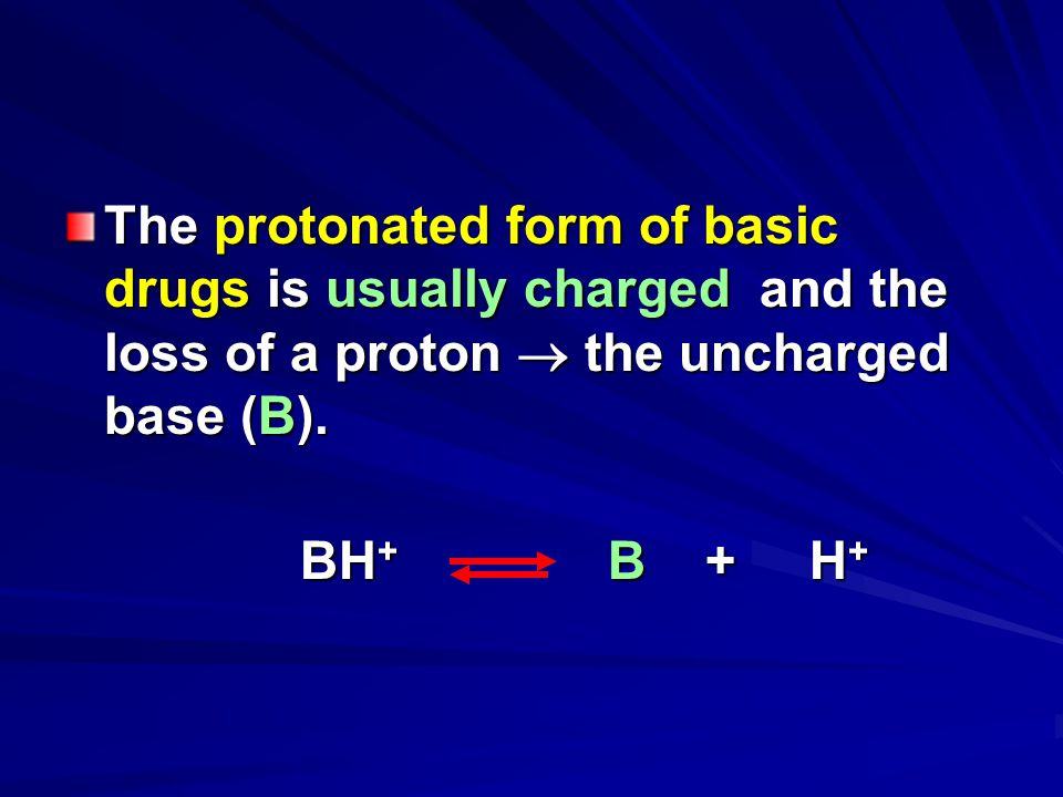 The protonated form of basic drugs is usually charged and the loss of a proton  the uncharged base (B).