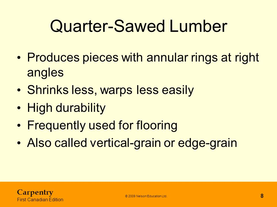 Quarter-Sawed Lumber Produces pieces with annular rings at right angles. Shrinks less, warps less easily.