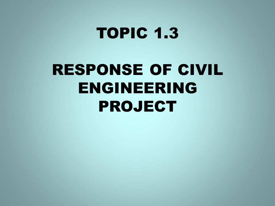 TOPIC 1.3 RESPONSE OF CIVIL ENGINEERING PROJECT