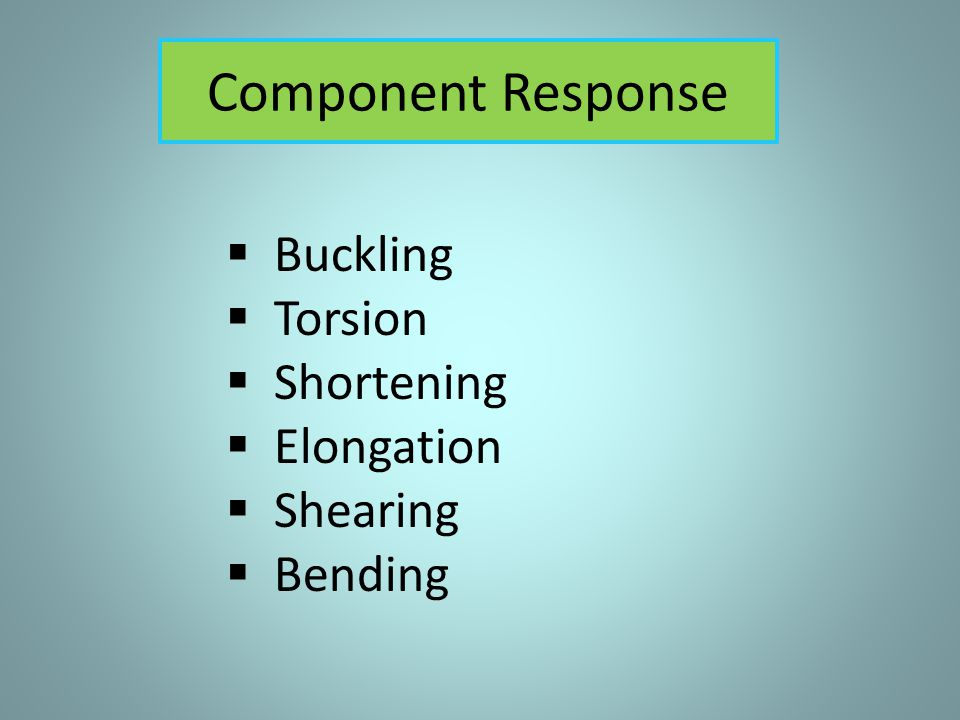 Component Response Buckling Torsion Shortening Elongation Shearing