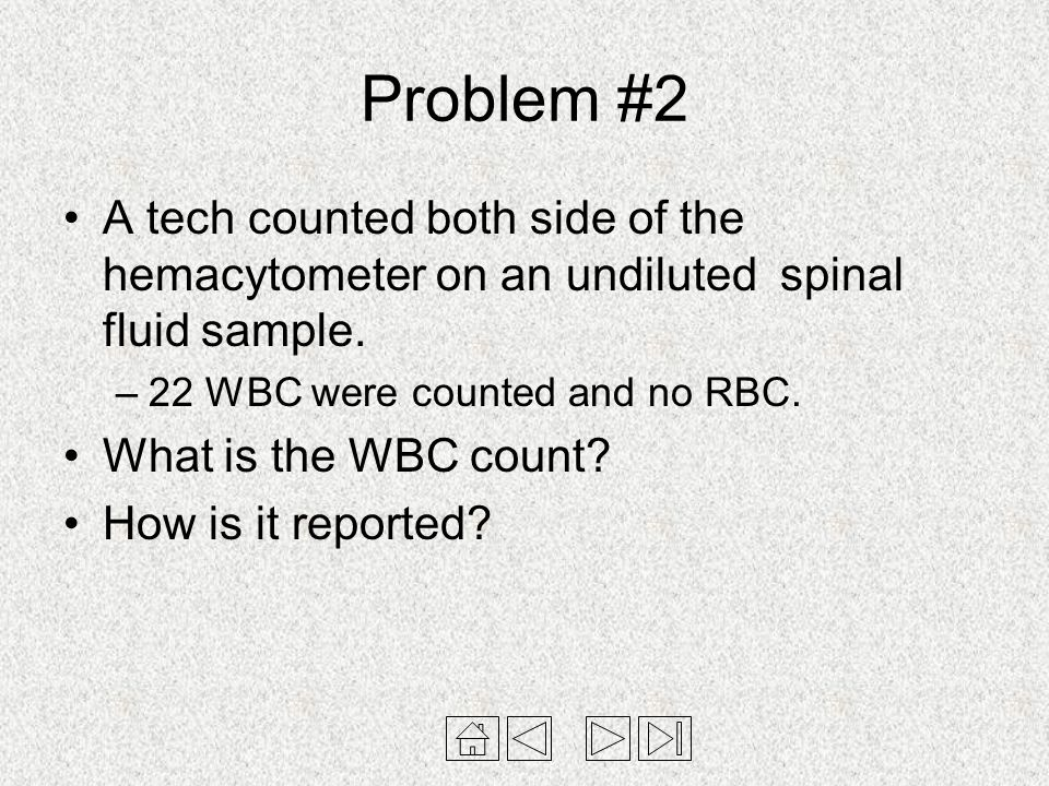Problem #2 A tech counted both side of the hemacytometer on an undiluted spinal fluid sample. 22 WBC were counted and no RBC.