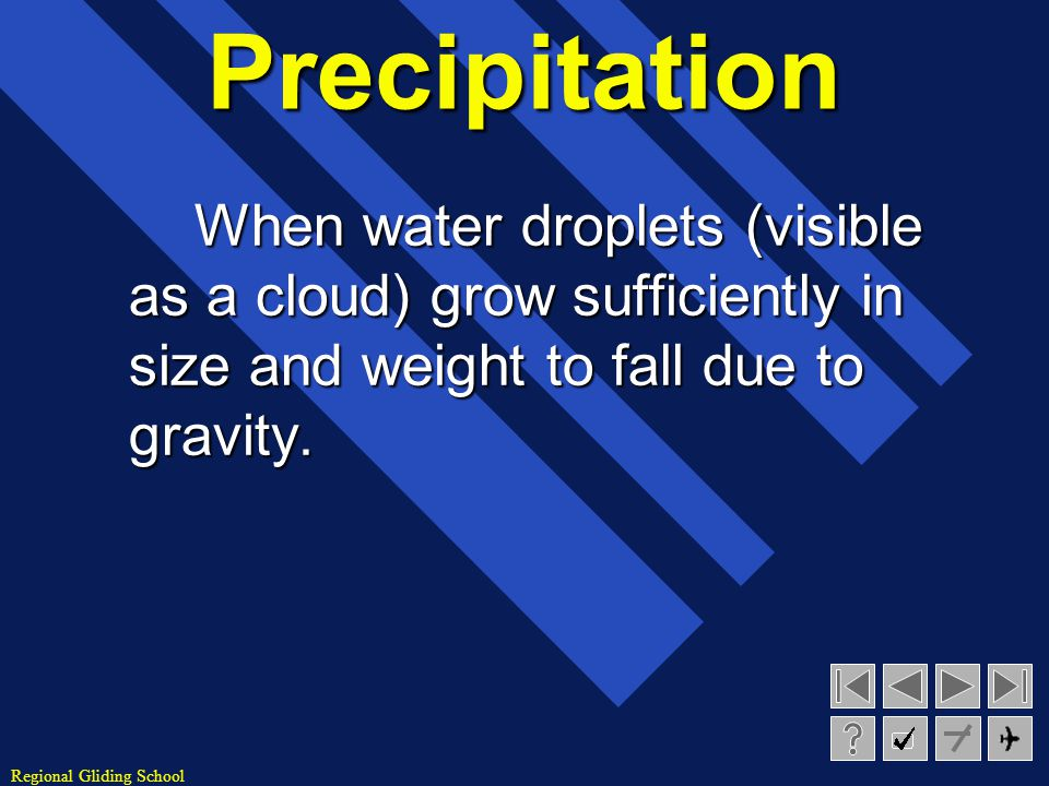 Precipitation When water droplets (visible as a cloud) grow sufficiently in size and weight to fall due to gravity.
