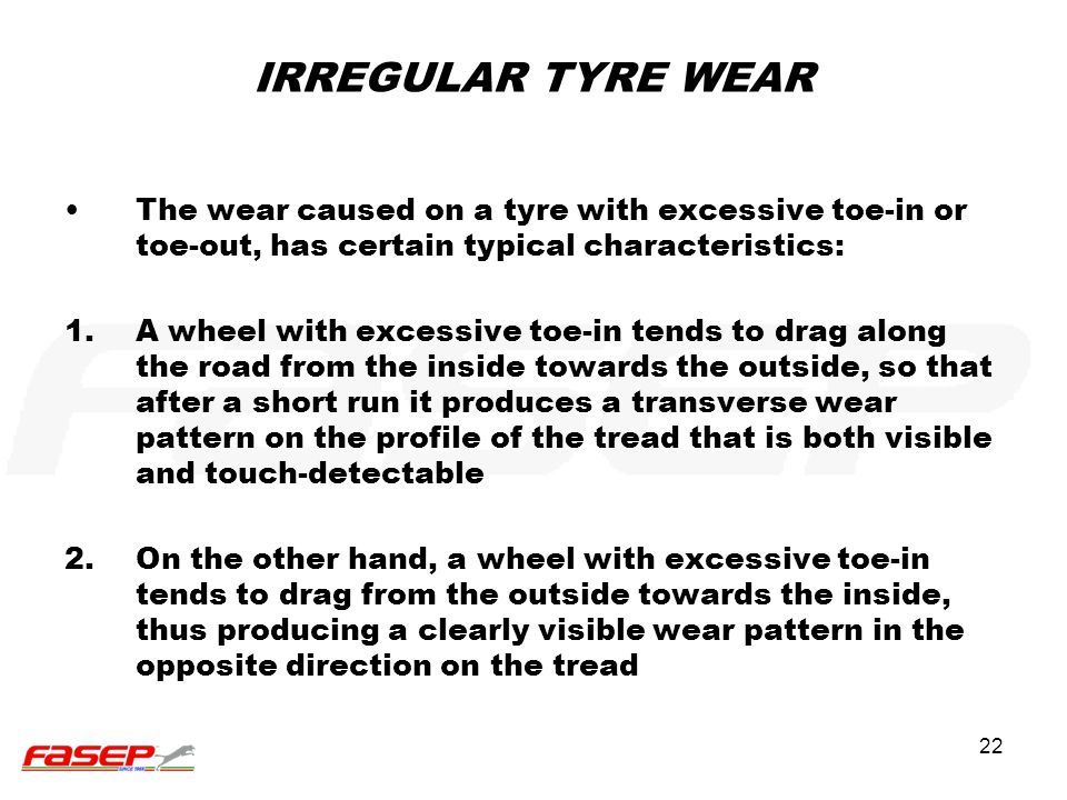 IRREGULAR TYRE WEAR The wear caused on a tyre with excessive toe-in or toe-out, has certain typical characteristics: