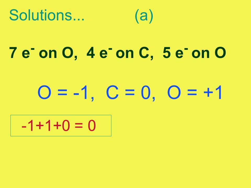 O = -1, C = 0, O = +1 Solutions... (a) 7 e- on O, 4 e- on C, 5 e- on O