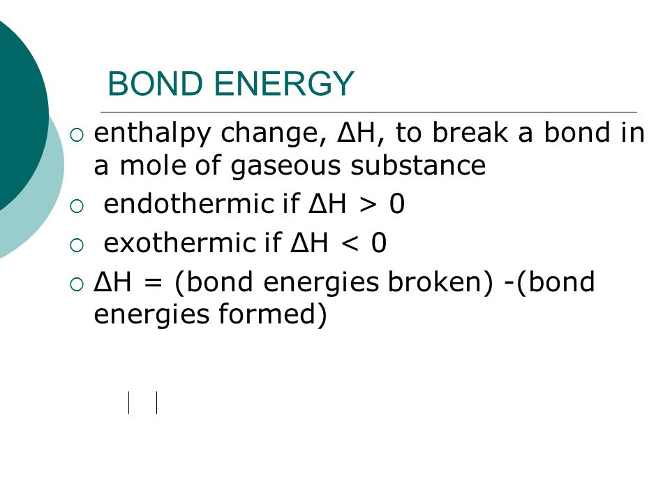 BOND ENERGY enthalpy change, ΔH, to break a bond in a mole of gaseous substance. endothermic if ΔH > 0.