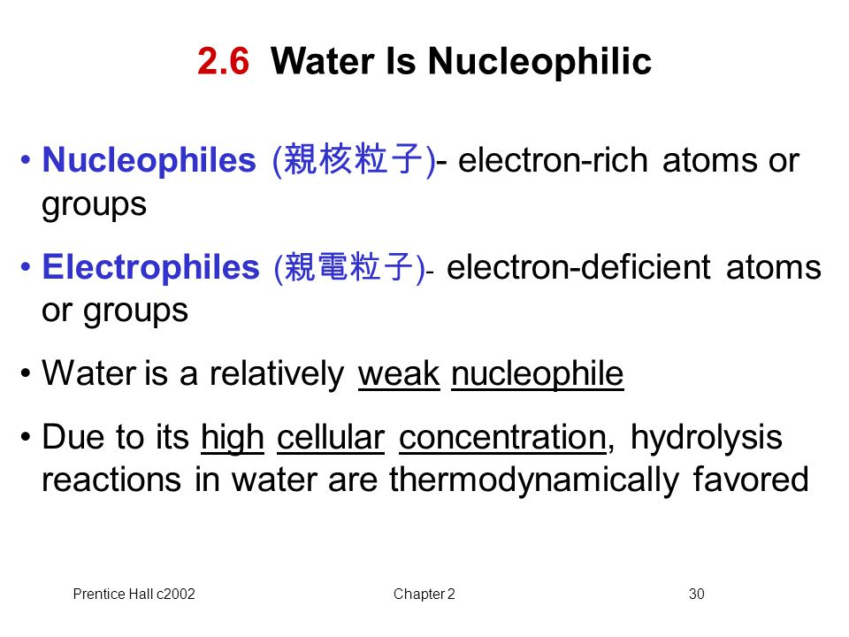 2.6 Water Is Nucleophilic Nucleophiles (親核粒子)- electron-rich atoms or groups. Electrophiles (親電粒子)- electron-deficient atoms or groups.