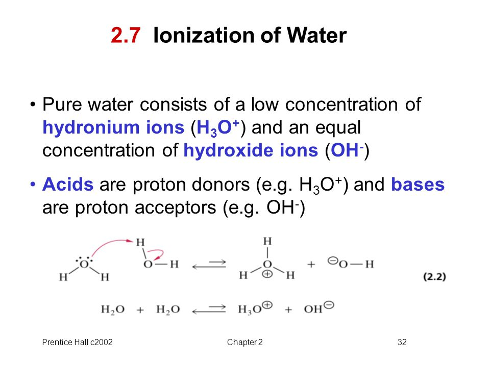 2.7 Ionization of Water Pure water consists of a low concentration of hydronium ions (H3O+) and an equal concentration of hydroxide ions (OH-)