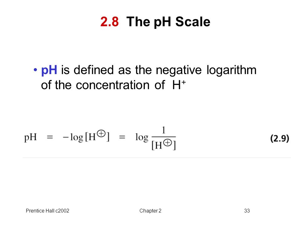 2.8 The pH Scale pH is defined as the negative logarithm of the concentration of H+ Prentice Hall c2002.