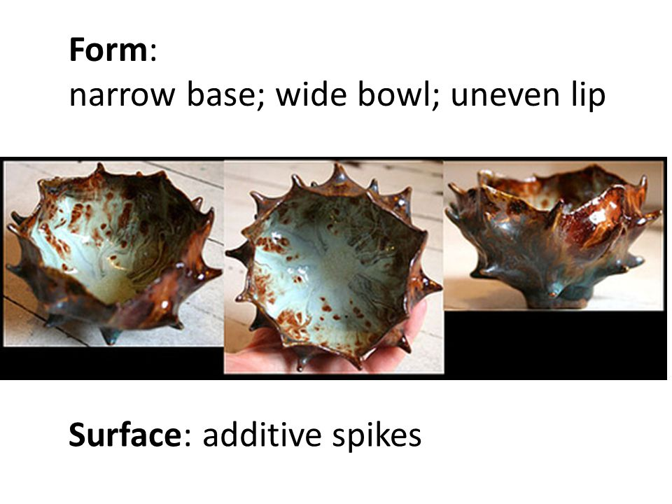 Form: narrow base; wide bowl; uneven lip Surface: additive spikes