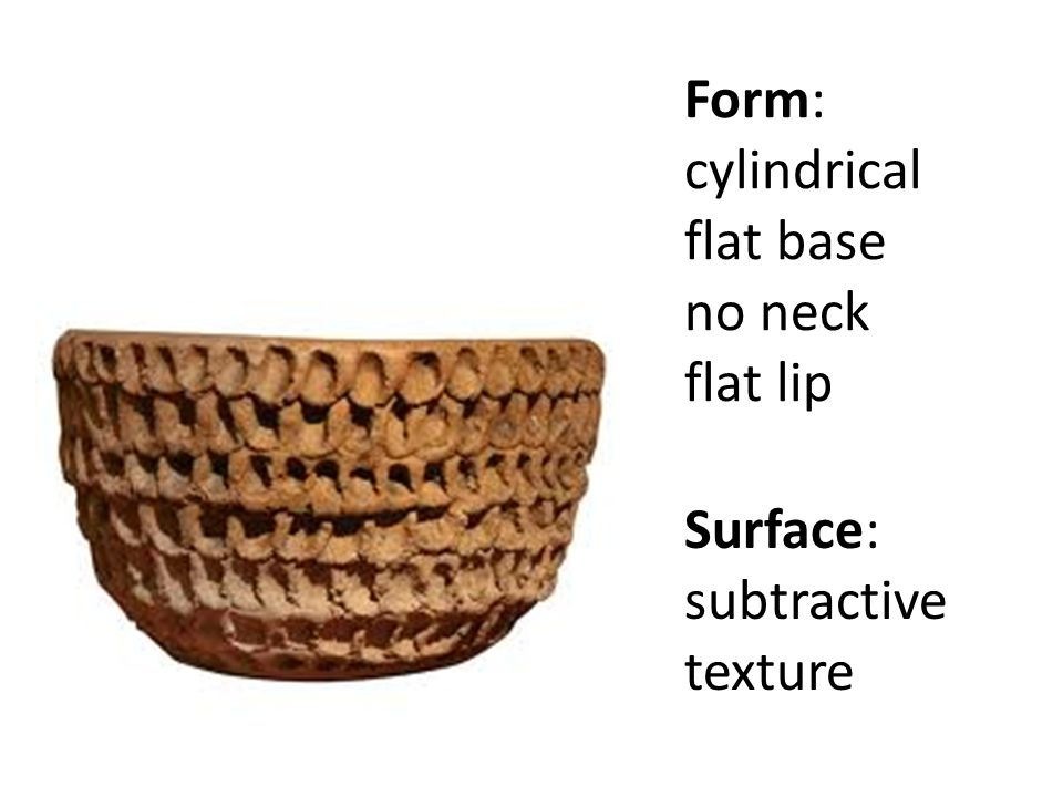 Form: cylindrical flat base no neck flat lip Surface: subtractive texture