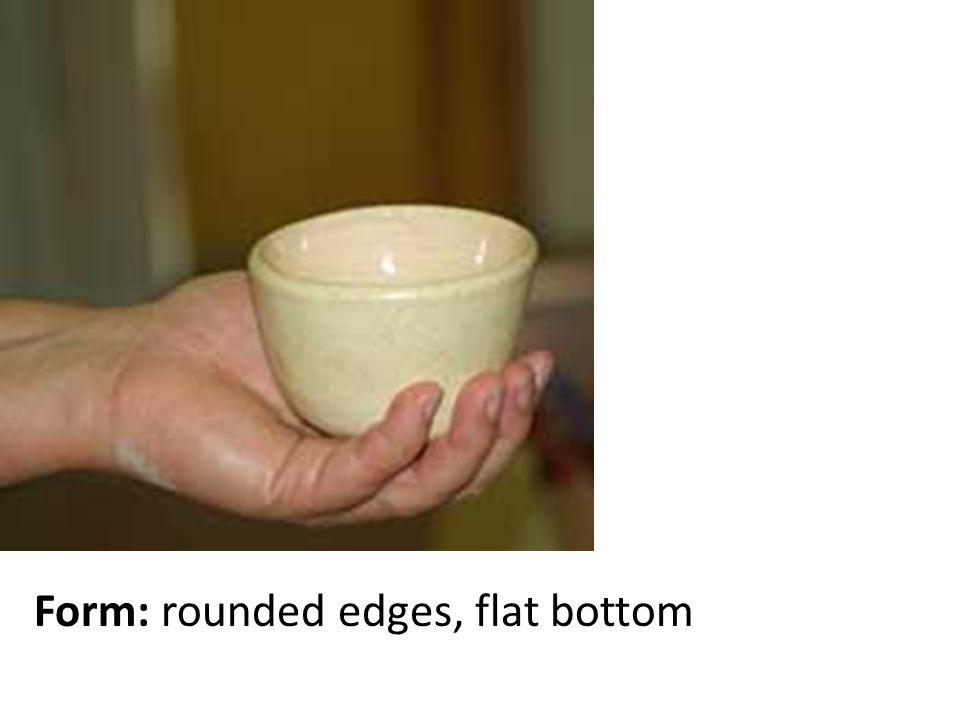 Form: rounded edges, flat bottom