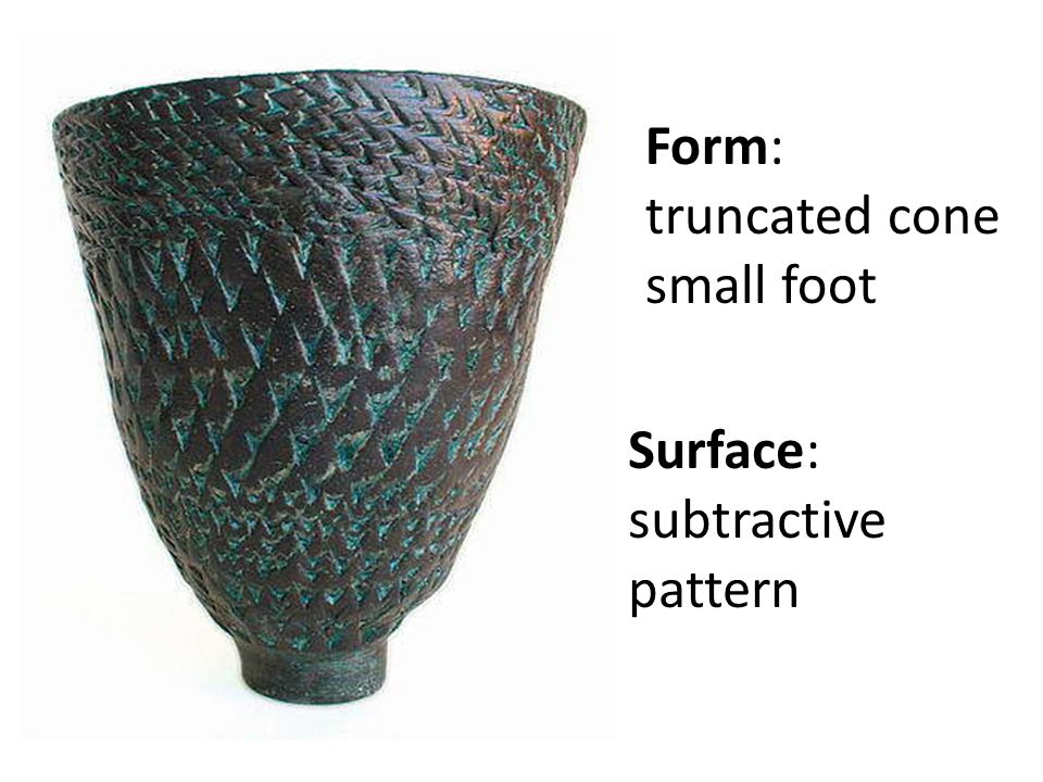 Form: truncated cone small foot Surface: subtractive pattern