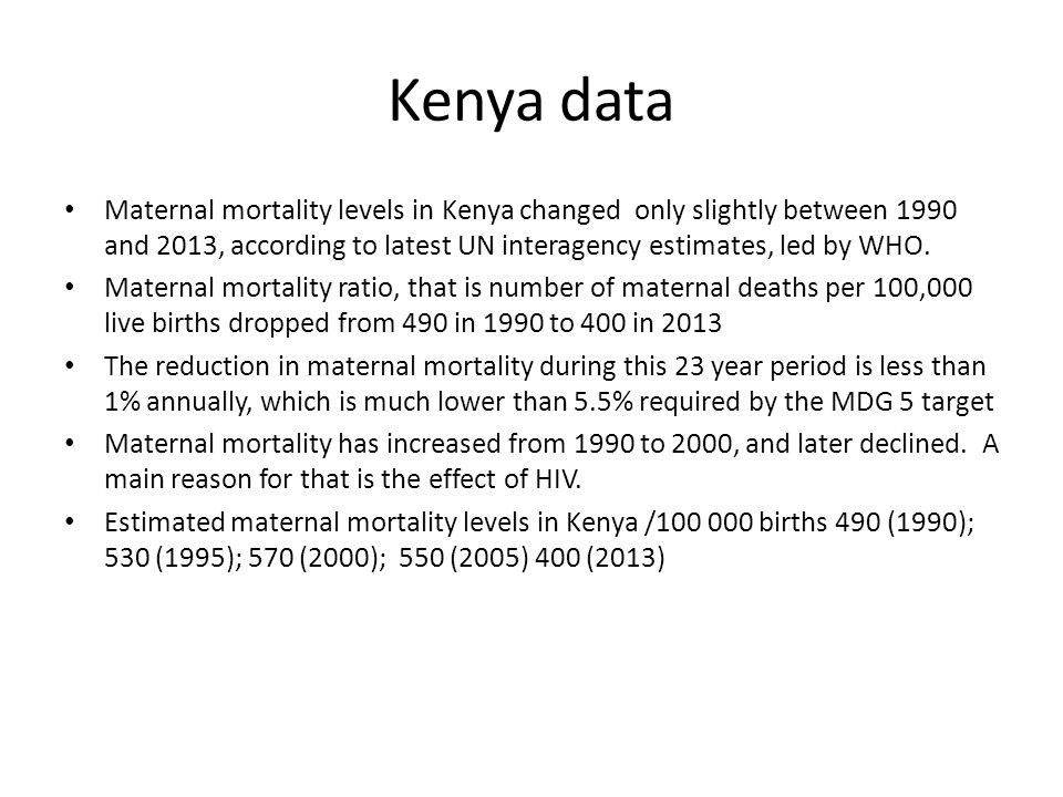 Kenya data Maternal mortality levels in Kenya changed only slightly between 1990 and 2013, according to latest UN interagency estimates, led by WHO.