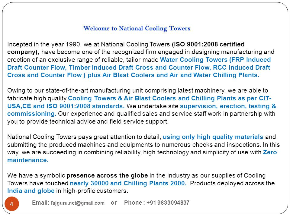 Incepted in the year 1990, we at National Cooling Towers (ISO 9001:2008 certified company), have become one of the recognized firm engaged in designing manufacturing and erection of an exclusive range of reliable, tailor-made Water Cooling Towers (FRP Induced Draft Counter Flow, Timber Induced Draft Cross and Counter Flow, RCC Induced Draft Cross and Counter Flow ) plus Air Blast Coolers and Air and Water Chilling Plants. Owing to our state-of-the-art manufacturing unit comprising latest machinery, we are able to fabricate high quality Cooling Towers & Air Blast Coolers and Chilling Plants as per CIT-USA,CE and ISO 9001:2008 standards. We undertake site supervision, erection, testing & commissioning. Our experience and qualified sales and service staff work in partnership with you to provide technical advice and field service support. National Cooling Towers pays great attention to detail, using only high quality materials and submitting the produced machines and equipments to numerous checks and inspections. In this way, we are succeeding in combining reliability, high technology and simplicity of use with Zero maintenance. We have a symbolic presence across the globe in the industry as our supplies of Cooling Towers have touched nearly 30000 and Chilling Plants 2000. Products deployed across the India and globe in high-profile customers.