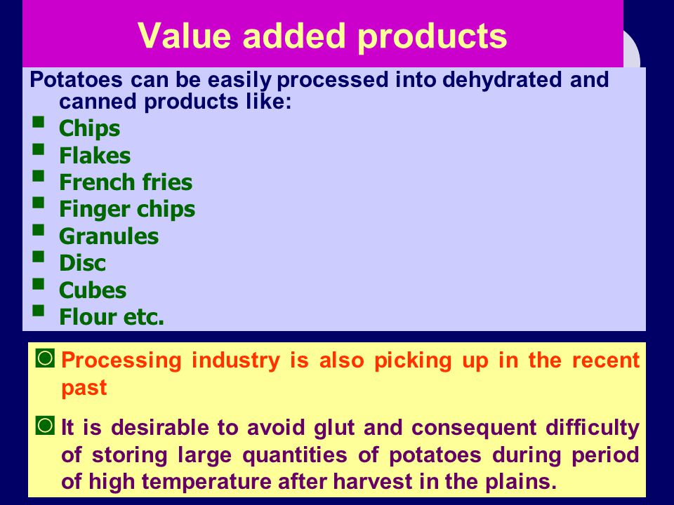 Value added products Potatoes can be easily processed into dehydrated and canned products like: Chips.