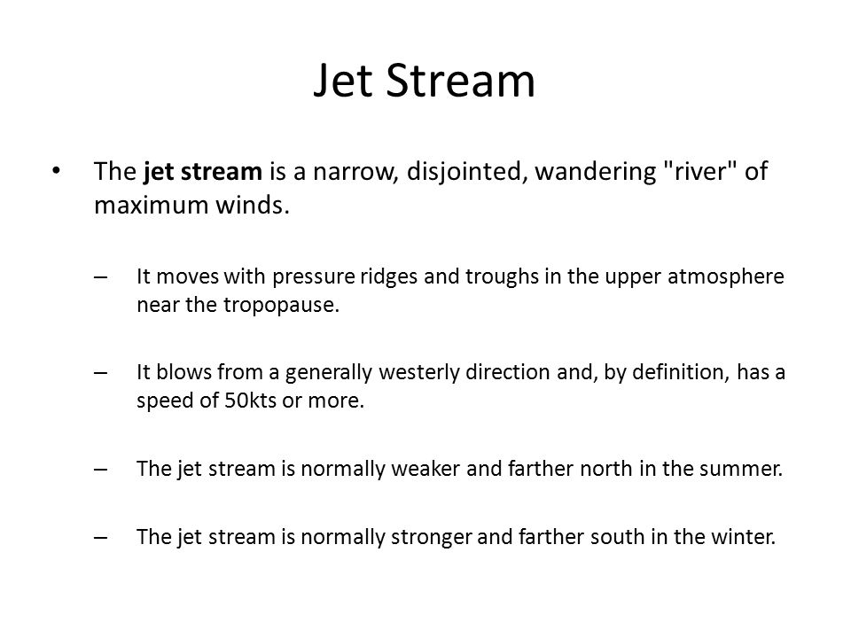 Jet Stream The jet stream is a narrow, disjointed, wandering river of maximum winds.