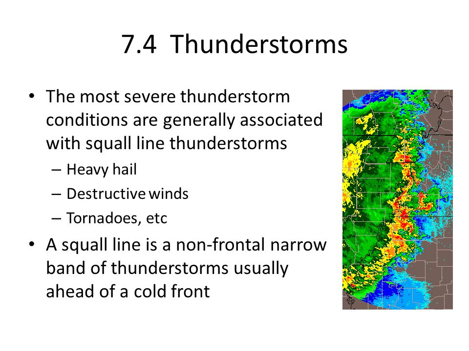 7.4 Thunderstorms The most severe thunderstorm conditions are generally associated with squall line thunderstorms.