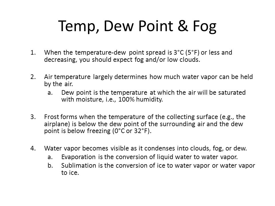 Temp, Dew Point & Fog When the temperature-dew point spread is 3°C (5°F) or less and decreasing, you should expect fog and/or low clouds.
