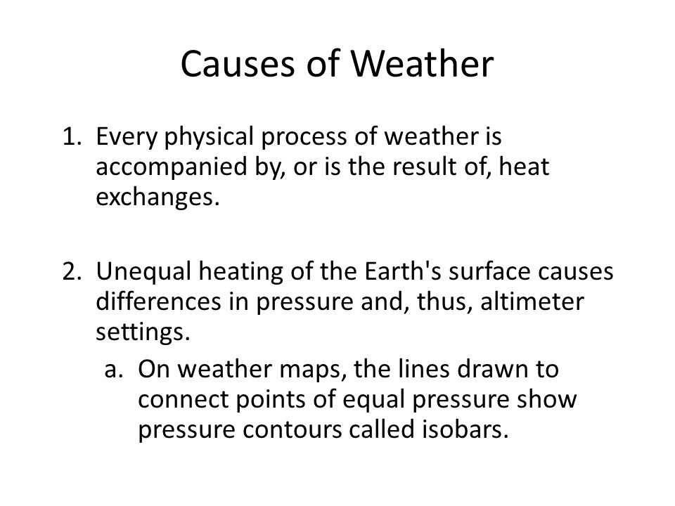 Causes of Weather Every physical process of weather is accompanied by, or is the result of, heat exchanges.