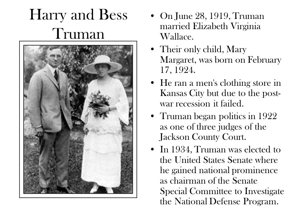 Harry and Bess Truman On June 28, 1919, Truman married Elizabeth Virginia Wallace. Their only child, Mary Margaret, was born on February 17, 1924.