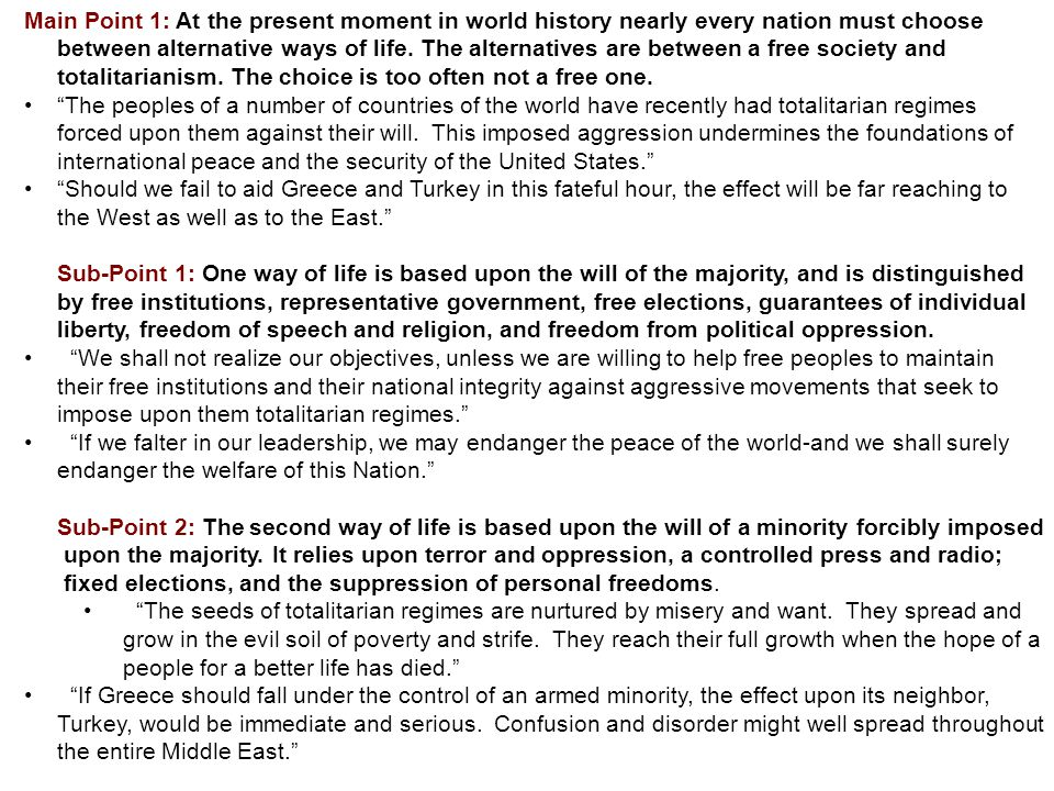 Main Point 1: At the present moment in world history nearly every nation must choose between alternative ways of life. The alternatives are between a free society and totalitarianism. The choice is too often not a free one.